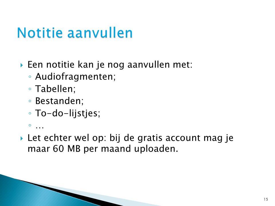  Een notitie kan je nog aanvullen met: ◦ Audiofragmenten; ◦ Tabellen; ◦ Bestanden; ◦ To-do-lijstjes; ◦ …  Let echter wel op: bij de gratis account mag je maar 60 MB per maand uploaden.