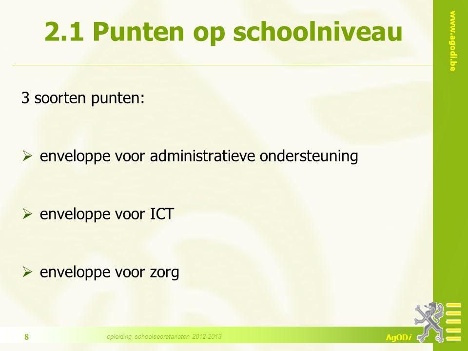 www.agodi.be AgODi 2.1 Punten op schoolniveau 3 soorten punten:  enveloppe voor administratieve ondersteuning  enveloppe voor ICT  enveloppe voor zorg 8 8 opleiding schoolsecretariaten 2012-2013