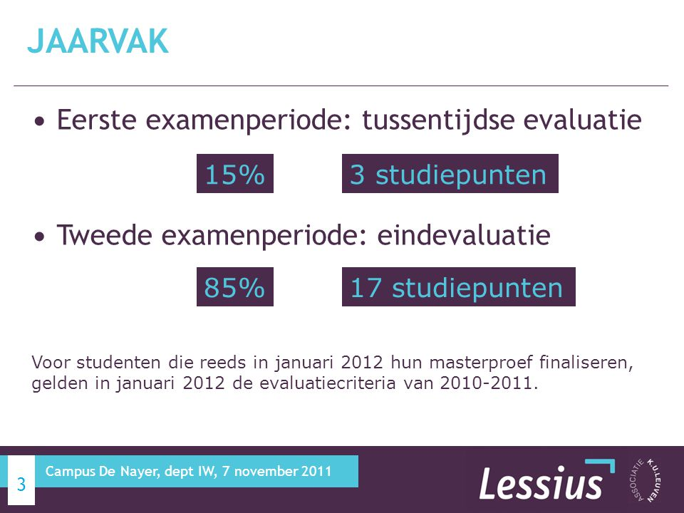Eerste examenperiode: tussentijdse evaluatie Tweede examenperiode: eindevaluatie JAARVAK 3 15% 85% Voor studenten die reeds in januari 2012 hun masterproef finaliseren, gelden in januari 2012 de evaluatiecriteria van 2010-2011.