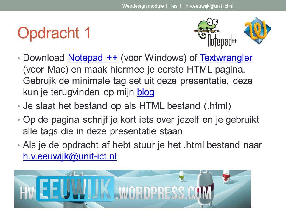 Opdracht 1 Download Notepad ++ (voor Windows) of Textwrangler (voor Mac) en maak hiermee je eerste HTML pagina. Gebruik de minimale tag set uit deze p