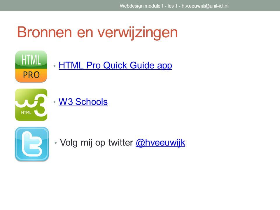 Bronnen en verwijzingen HTML Pro Quick Guide app W3 Schools Volg mij op twitter @hveeuwijk@hveeuwijk Webdesign module 1 - les 1 - h.v.eeuwijk@unit-ict