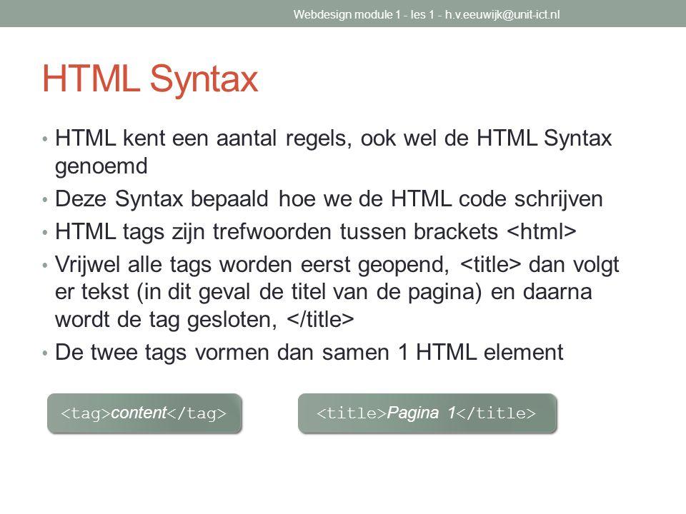 HTML Syntax HTML kent een aantal regels, ook wel de HTML Syntax genoemd Deze Syntax bepaald hoe we de HTML code schrijven HTML tags zijn trefwoorden t