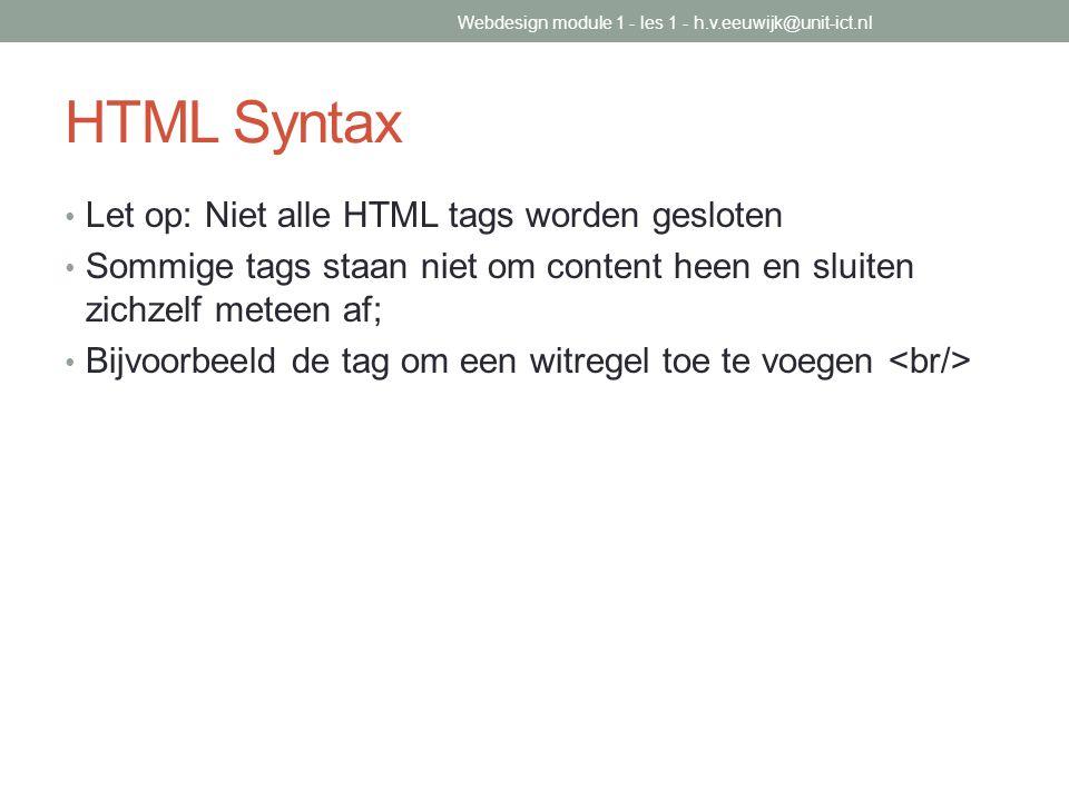HTML Syntax Let op: Niet alle HTML tags worden gesloten Sommige tags staan niet om content heen en sluiten zichzelf meteen af; Bijvoorbeeld de tag om