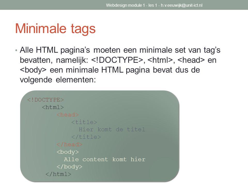 Minimale tags Alle HTML pagina's moeten een minimale set van tag's bevatten, namelijk:,, en een minimale HTML pagina bevat dus de volgende elementen: