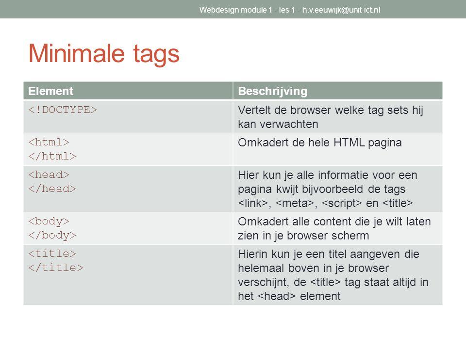 Minimale tags ElementBeschrijving Vertelt de browser welke tag sets hij kan verwachten Omkadert de hele HTML pagina Hier kun je alle informatie voor e