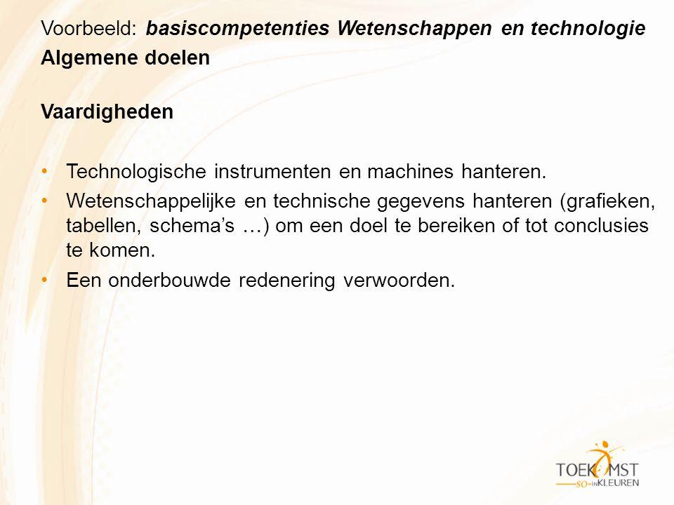 Voorbeeld: basiscompetenties Wetenschappen en technologie Algemene doelen Vaardigheden Technologische instrumenten en machines hanteren.