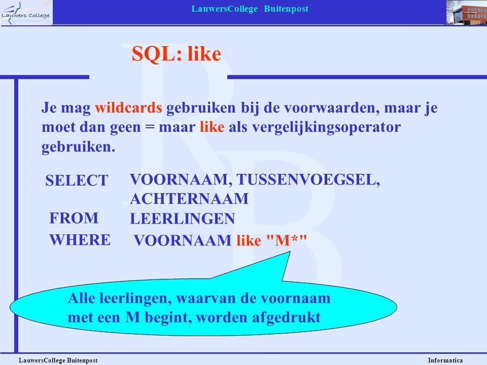 LauwersCollege Buitenpost LauwersCollege Buitenpost Informatica SQL: like Je mag wildcards gebruiken bij de voorwaarden, maar je moet dan geen = maar
