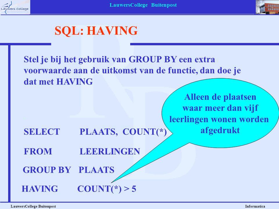 LauwersCollege Buitenpost LauwersCollege Buitenpost Informatica SQL: HAVING SELECT PLAATS, COUNT(*) FROMLEERLINGEN GROUP BYPLAATS HAVINGCOUNT(*) > 5 A