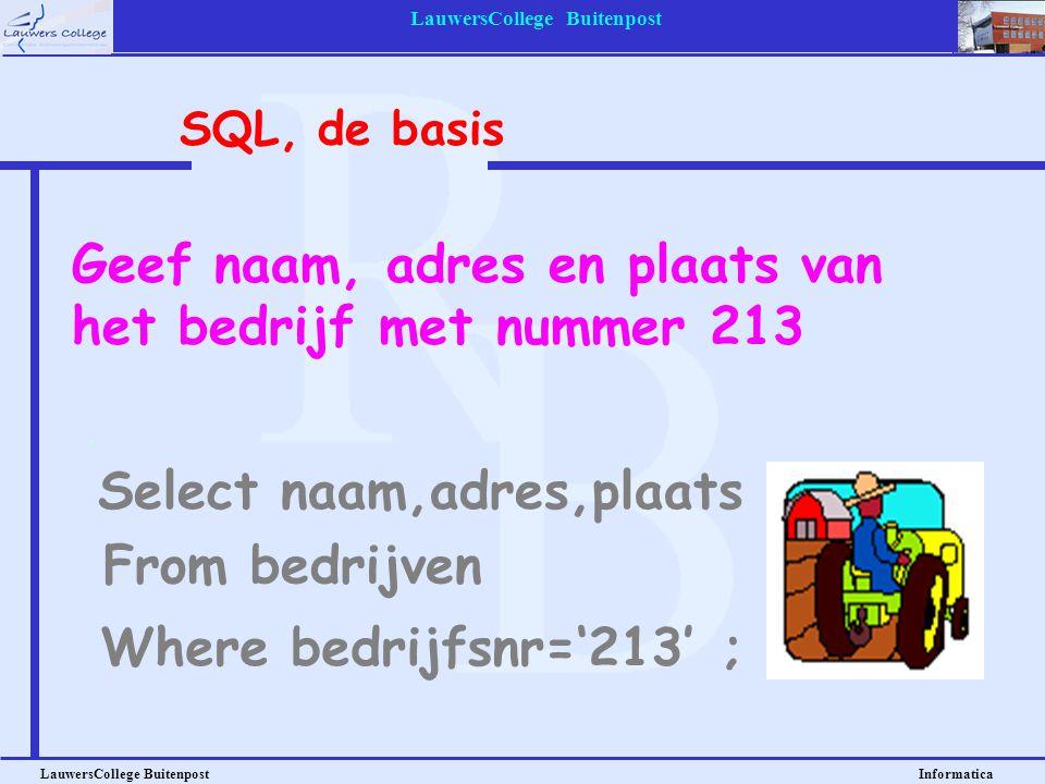 LauwersCollege Buitenpost LauwersCollege Buitenpost Informatica Geef naam, adres en plaats van het bedrijf met nummer 213 Select naam,adres,plaats SQL