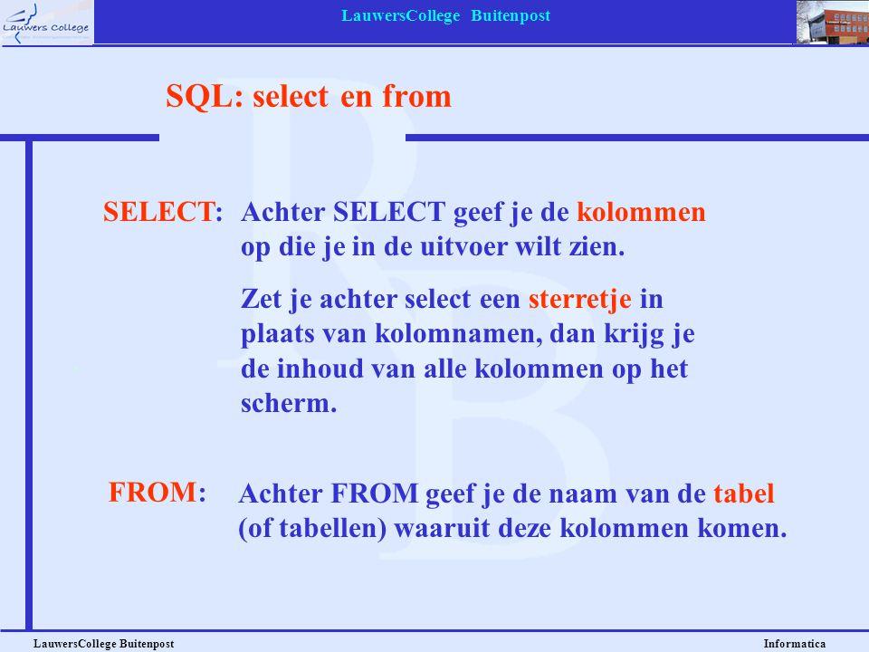 LauwersCollege Buitenpost LauwersCollege Buitenpost Informatica SQL: select en from SELECT:Achter SELECT geef je de kolommen op die je in de uitvoer w