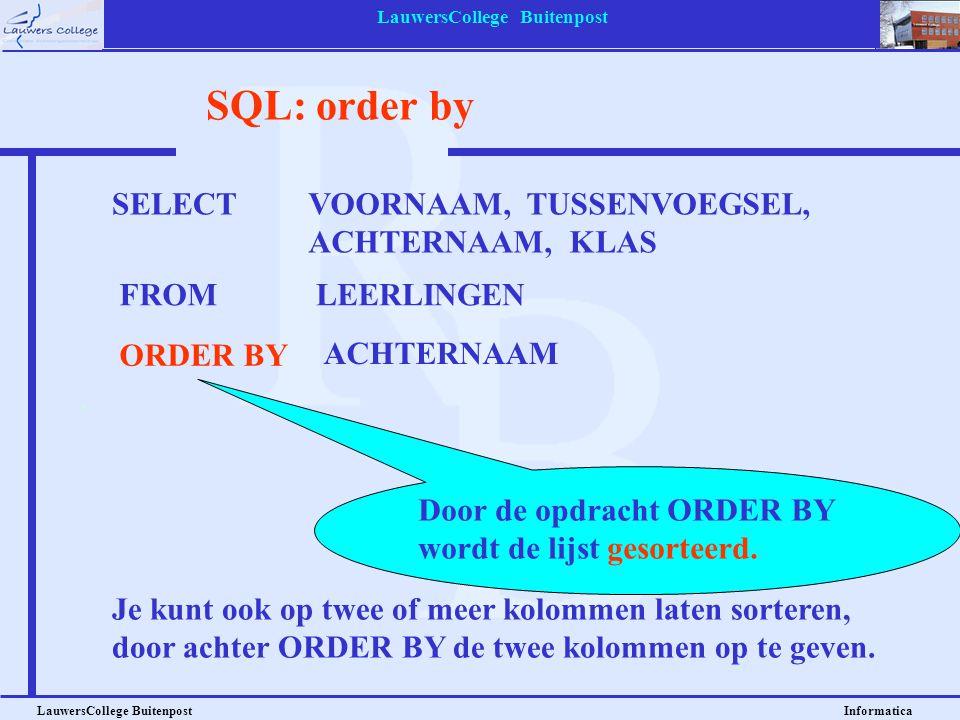 LauwersCollege Buitenpost LauwersCollege Buitenpost Informatica SQL: desc SELECT VOORNAAM, TUSSENVOEGSEL, ACHTERNAAM, KLAS FROM LEERLINGEN ORDER BY3 DESC DESC betekent: Aflopend (Descending), dus van Z naar A.