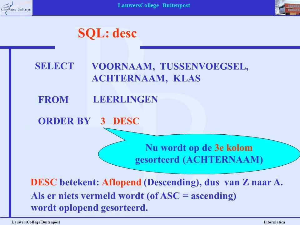 LauwersCollege Buitenpost LauwersCollege Buitenpost Informatica SQL: desc SELECT VOORNAAM, TUSSENVOEGSEL, ACHTERNAAM, KLAS FROM LEERLINGEN ORDER BY3 D