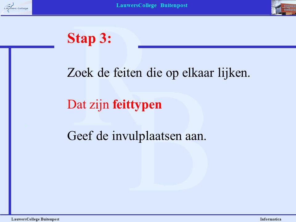 LauwersCollege Buitenpost LauwersCollege Buitenpost Informatica Stap 3: Zoek de feiten die op elkaar lijken. Dat zijn feittypen Geef de invulplaatsen