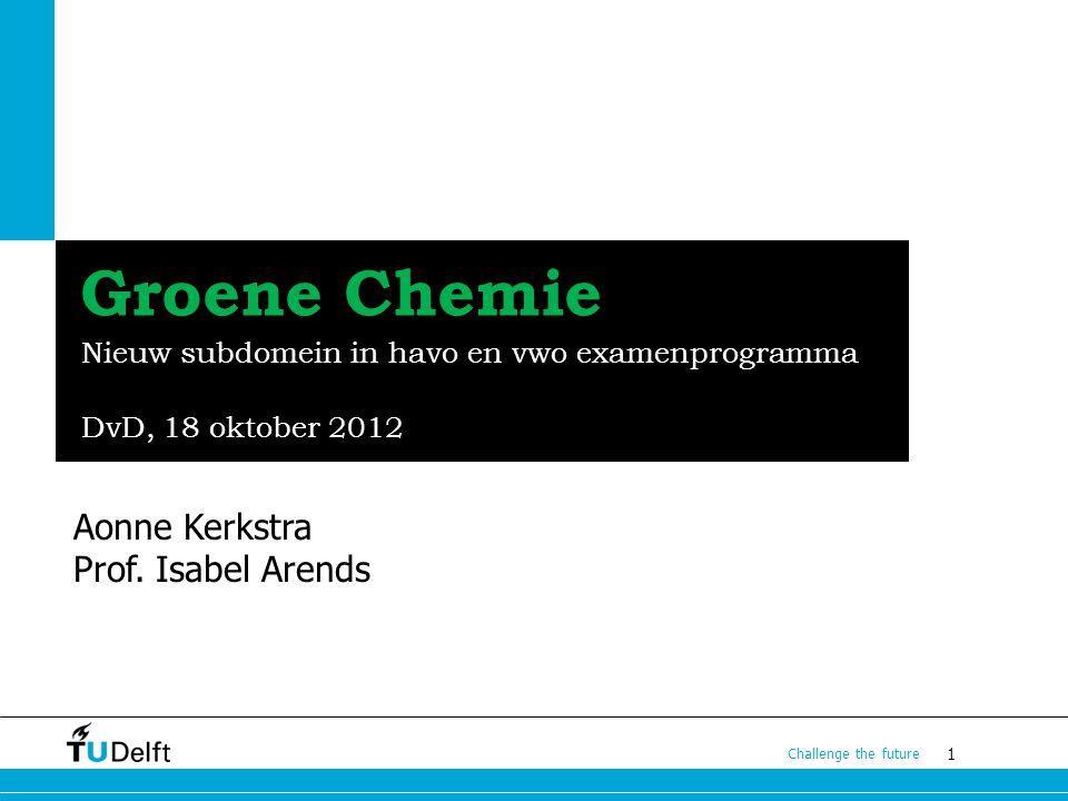 1 Challenge the future Groene Chemie Nieuw subdomein in havo en vwo examenprogramma DvD, 18 oktober 2012 Aonne Kerkstra Prof. Isabel Arends 12