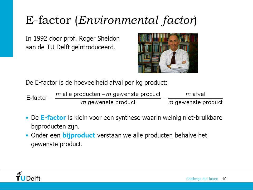 10 Challenge the future E-factor ( Environmental factor ) In 1992 door prof. Roger Sheldon aan de TU Delft geïntroduceerd. De E-factor is de hoeveelhe