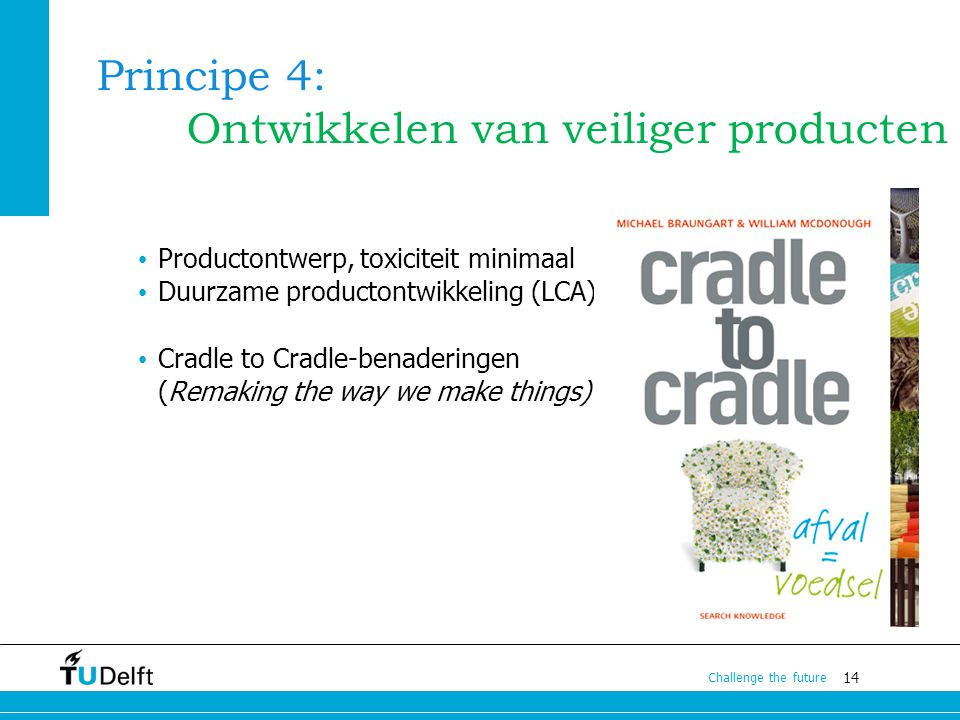 14 Challenge the future Principe 4: Ontwikkelen van veiliger producten Productontwerp, toxiciteit minimaal Duurzame productontwikkeling (LCA) Cradle t
