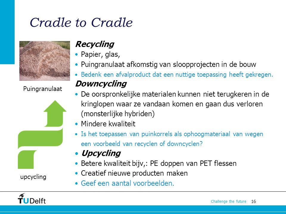 16 Challenge the future Cradle to Cradle Recycling Papier, glas, Puingranulaat afkomstig van sloopprojecten in de bouw Bedenk een afvalproduct dat een