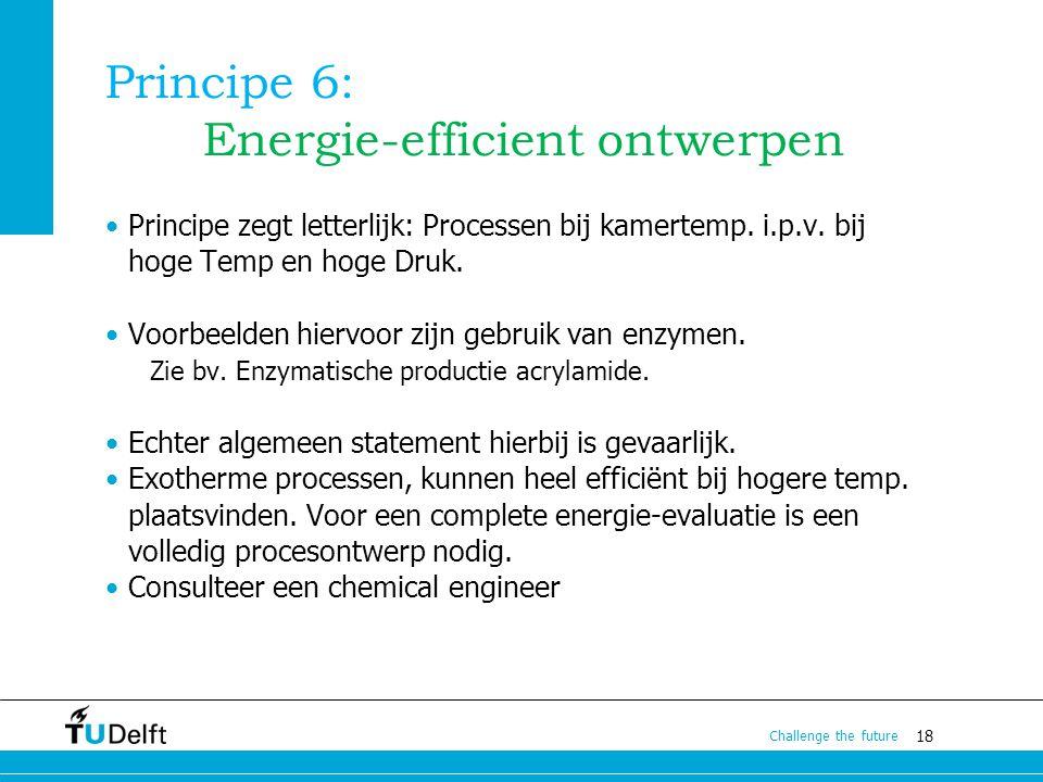 18 Challenge the future Principe 6: Energie-efficient ontwerpen Principe zegt letterlijk: Processen bij kamertemp. i.p.v. bij hoge Temp en hoge Druk.