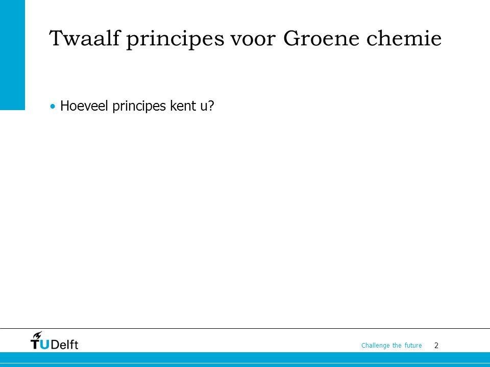 2 Challenge the future Twaalf principes voor Groene chemie Hoeveel principes kent u?