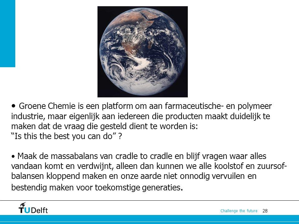 28 Challenge the future Groene Chemie is een platform om aan farmaceutische- en polymeer industrie, maar eigenlijk aan iedereen die producten maakt du