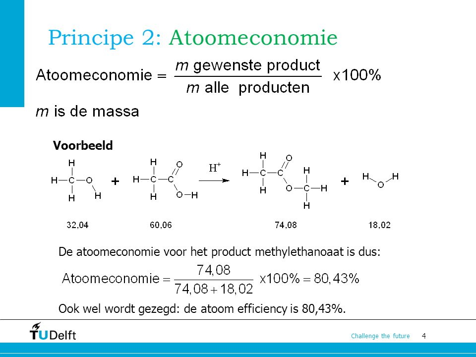 4 Challenge the future Principe 2: Atoomeconomie Voorbeeld De atoomeconomie voor het product methylethanoaat is dus: Ook wel wordt gezegd: de atoom ef