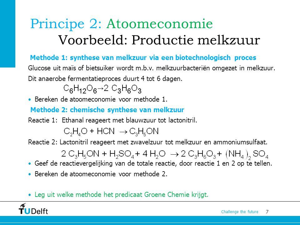 7 Challenge the future Principe 2: Atoomeconomie Voorbeeld: Productie melkzuur Methode 1: synthese van melkzuur via een biotechnologisch proces Glucos