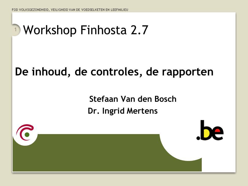 FOD VOLKSGEZONDHEID, VEILIGHEID VAN DE VOEDSELKETEN EN LEEFMILIEU 1 Workshop Finhosta 2.7 De inhoud, de controles, de rapporten Stefaan Van den Bosch