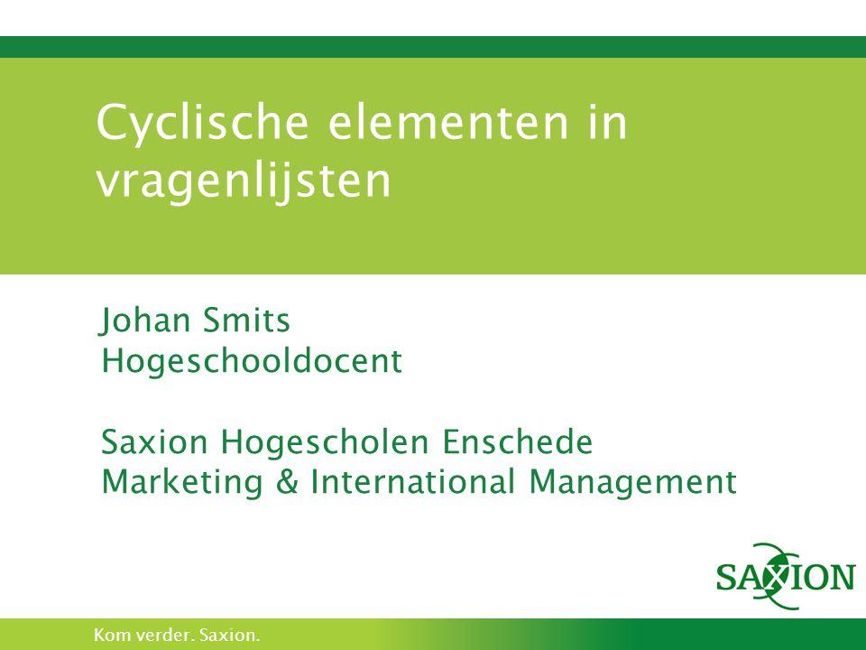 Kom verder. Saxion. Cyclische elementen in vragenlijsten Johan Smits Hogeschooldocent Saxion Hogescholen Enschede Marketing & International Management