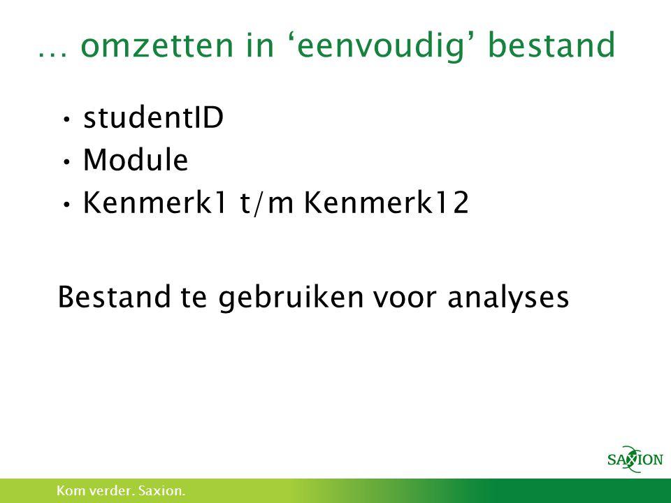 Kom verder. Saxion. … omzetten in 'eenvoudig' bestand studentID Module Kenmerk1 t/m Kenmerk12 Bestand te gebruiken voor analyses