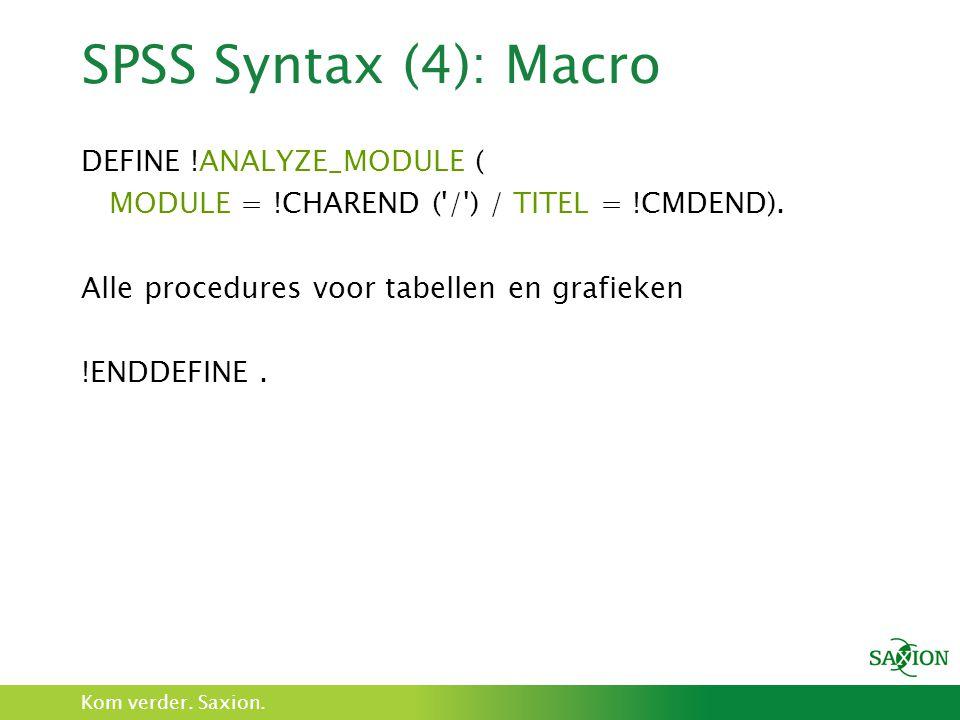 Kom verder. Saxion. SPSS Syntax (4): Macro DEFINE !ANALYZE_MODULE ( MODULE = !CHAREND ('/') / TITEL = !CMDEND). Alle procedures voor tabellen en grafi