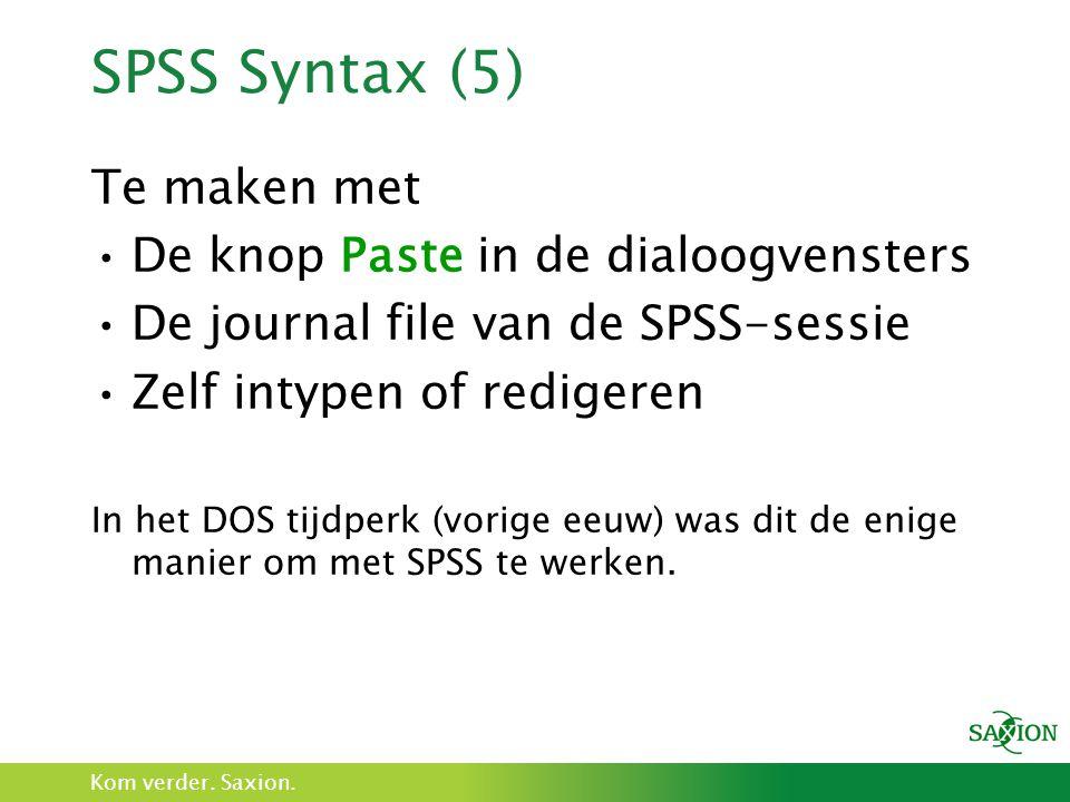 Kom verder. Saxion. SPSS Syntax (5) Te maken met De knop Paste in de dialoogvensters De journal file van de SPSS-sessie Zelf intypen of redigeren In h