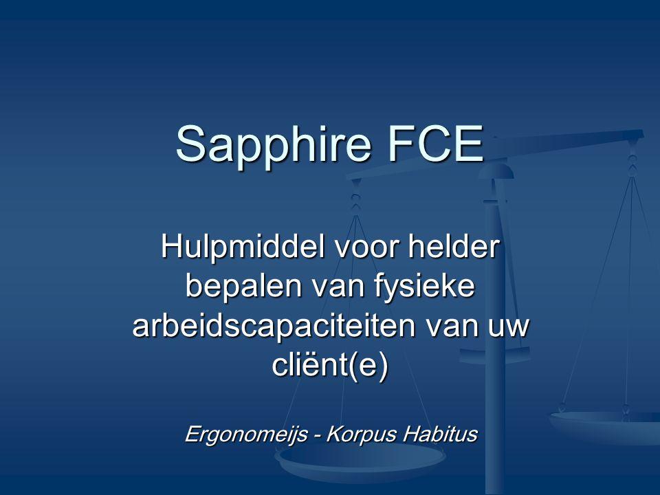 Inleiding Functionele Capaciteit Evaluatie (FCE) Functionele Capaciteit Evaluatie (FCE) Sapphire Sapphire Toepassingen van Sapphire Toepassingen van Sapphire Gestandaardiseerd Gestandaardiseerd Software and Hardware Software and Hardware Rapportage Rapportage Samenvatting Samenvatting Vragen Vragen InleidingFCESapphire Toepassingen Sapphire Gestandaardiseerd Software and Hardware RapportageSamenvatting Gelegenheid tot het stellen van vragen