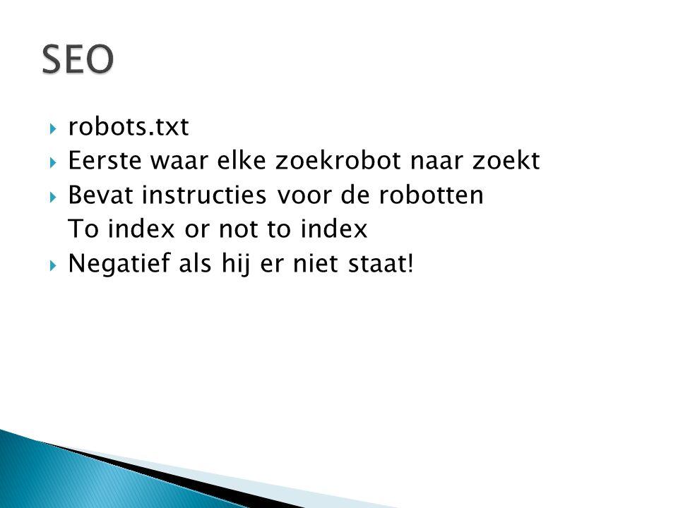  robots.txt  Eerste waar elke zoekrobot naar zoekt  Bevat instructies voor de robotten To index or not to index  Negatief als hij er niet staat!