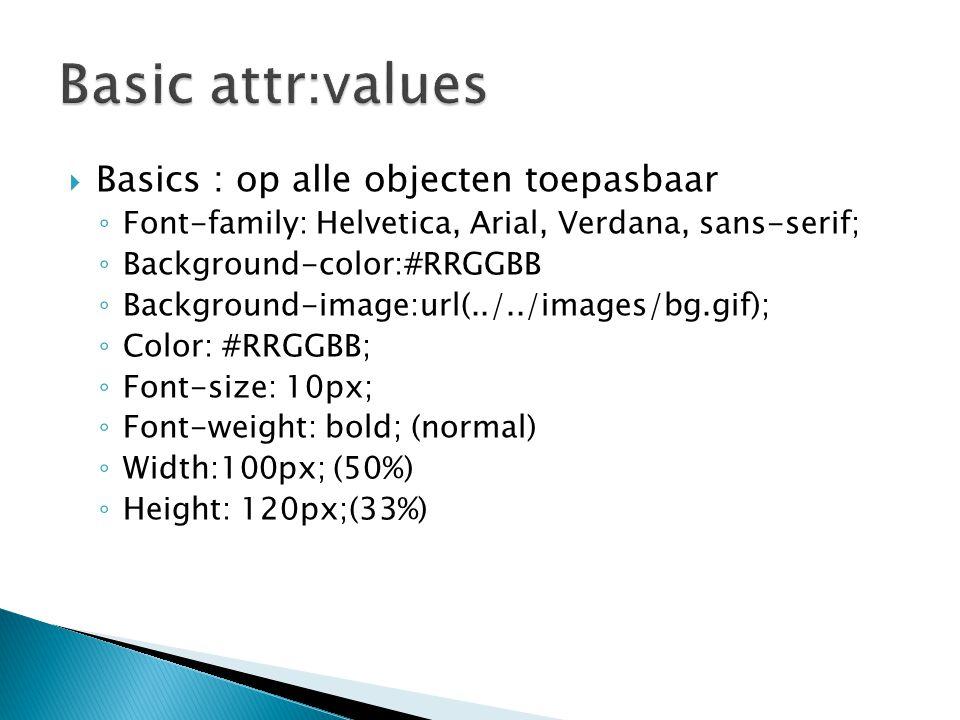  Basics : op alle objecten toepasbaar ◦ Font-family: Helvetica, Arial, Verdana, sans-serif; ◦ Background-color:#RRGGBB ◦ Background-image:url(../../i