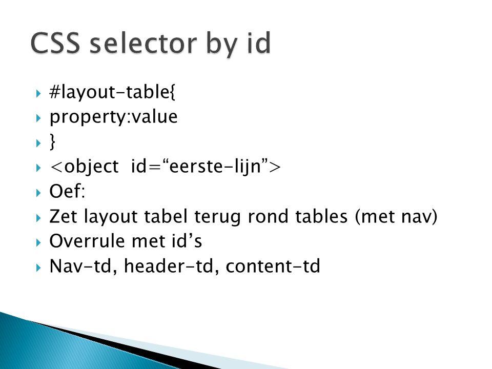  #layout-table{  property:value  }   Oef:  Zet layout tabel terug rond tables (met nav)  Overrule met id's  Nav-td, header-td, content-td