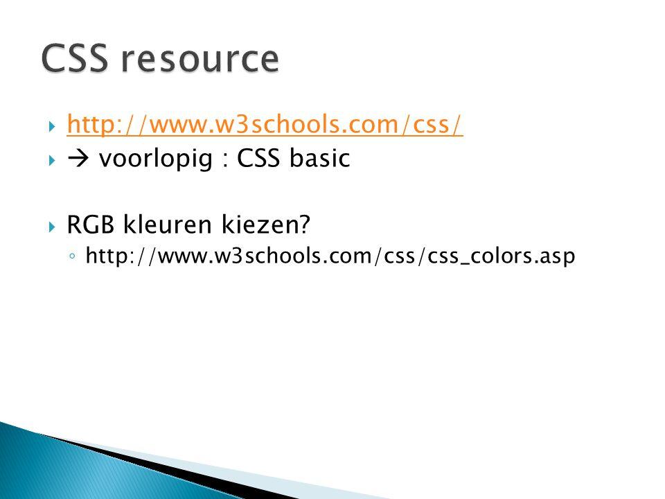  http://www.w3schools.com/css/ http://www.w3schools.com/css/   voorlopig : CSS basic  RGB kleuren kiezen? ◦ http://www.w3schools.com/css/css_color