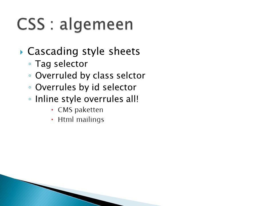  Cascading style sheets ◦ Tag selector ◦ Overruled by class selctor ◦ Overrules by id selector ◦ Inline style overrules all!  CMS paketten  Html ma
