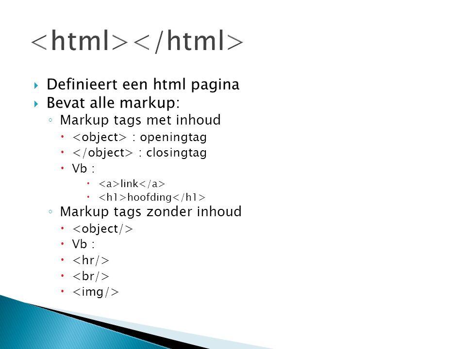 Definieert een html pagina  Bevat alle markup: ◦ Markup tags met inhoud  : openingtag  : closingtag  Vb :  link  hoofding ◦ Markup tags zonder
