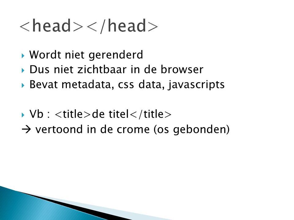  Wordt niet gerenderd  Dus niet zichtbaar in de browser  Bevat metadata, css data, javascripts  Vb : de titel  vertoond in de crome (os gebonden)
