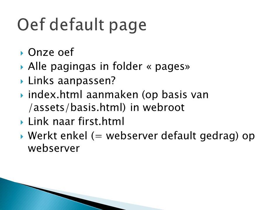  Onze oef  Alle pagingas in folder « pages»  Links aanpassen?  index.html aanmaken (op basis van /assets/basis.html) in webroot  Link naar first.