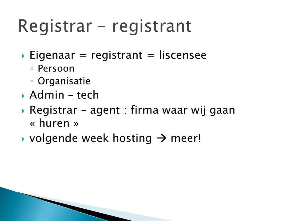  Eigenaar = registrant = liscensee ◦ Persoon ◦ Organisatie  Admin – tech  Registrar – agent : firma waar wij gaan « huren »  volgende week hosting