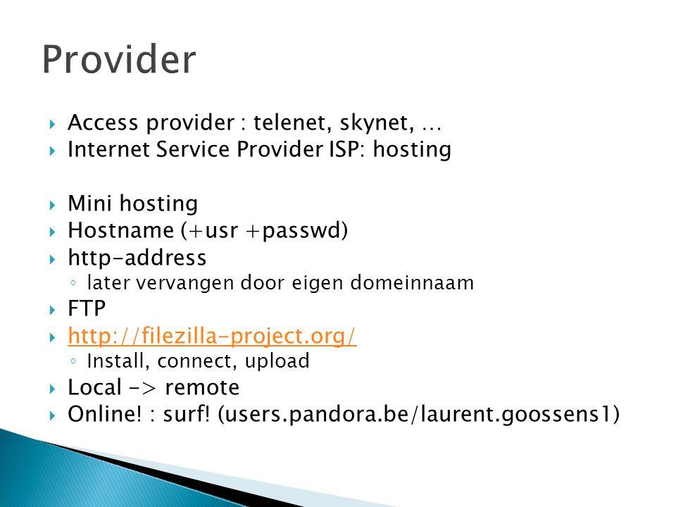  Access provider : telenet, skynet, …  Internet Service Provider ISP: hosting  Mini hosting  Hostname (+usr +passwd)  http-address ◦ later vervangen door eigen domeinnaam  FTP  http://filezilla-project.org/ http://filezilla-project.org/ ◦ Install, connect, upload  Local -> remote  Online.