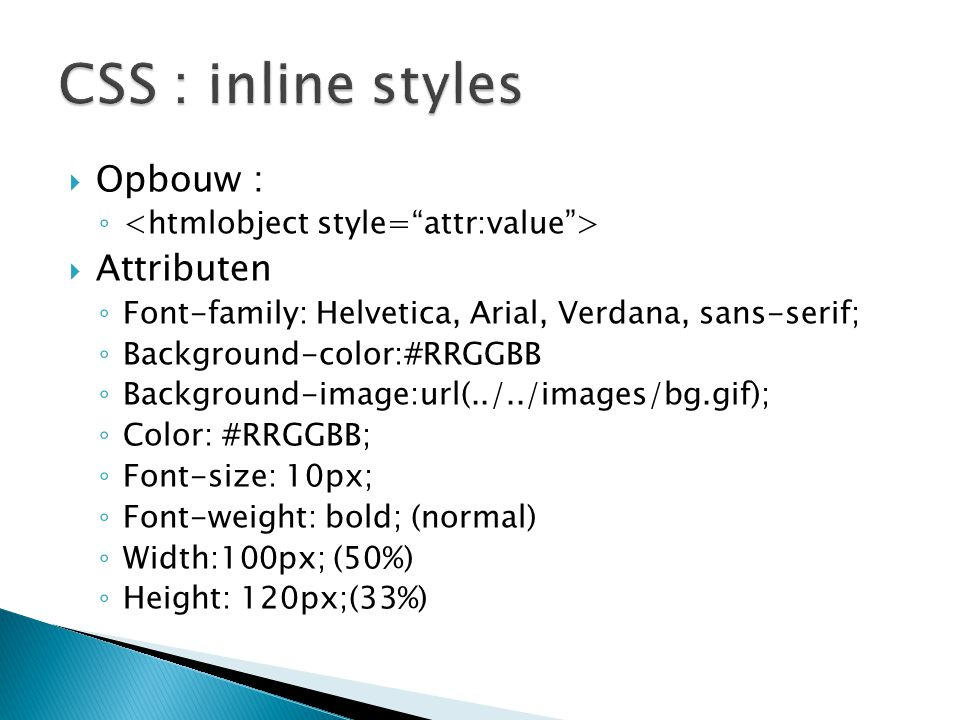  Opbouw : ◦  Attributen ◦ Font-family: Helvetica, Arial, Verdana, sans-serif; ◦ Background-color:#RRGGBB ◦ Background-image:url(../../images/bg.gif)