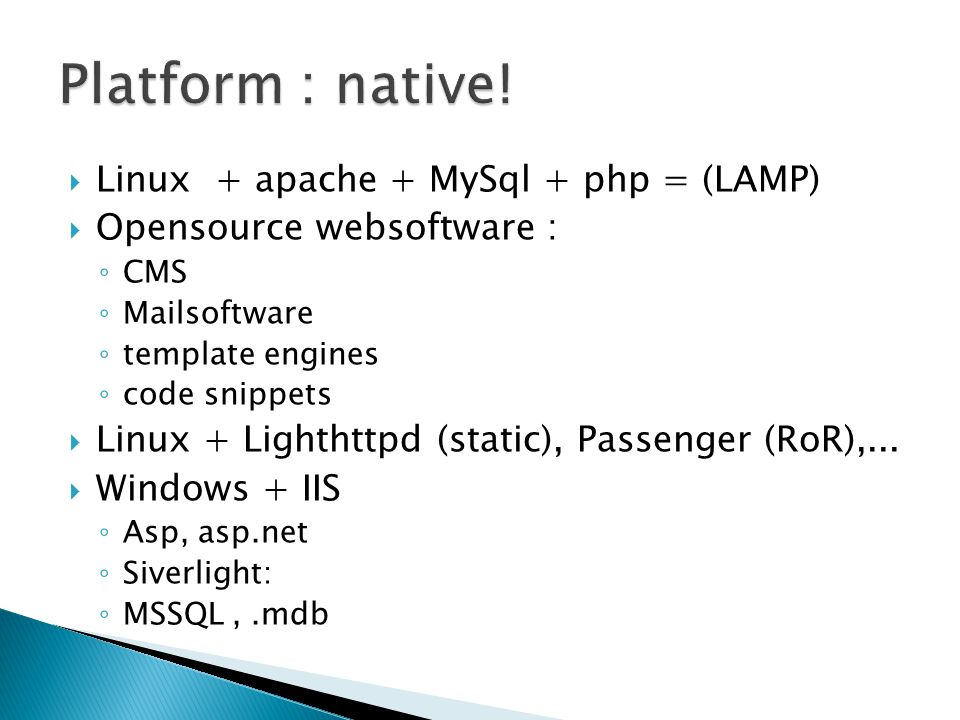  Linux + apache + MySql + php = (LAMP)  Opensource websoftware : ◦ CMS ◦ Mailsoftware ◦ template engines ◦ code snippets  Linux + Lighthttpd (static), Passenger (RoR),...
