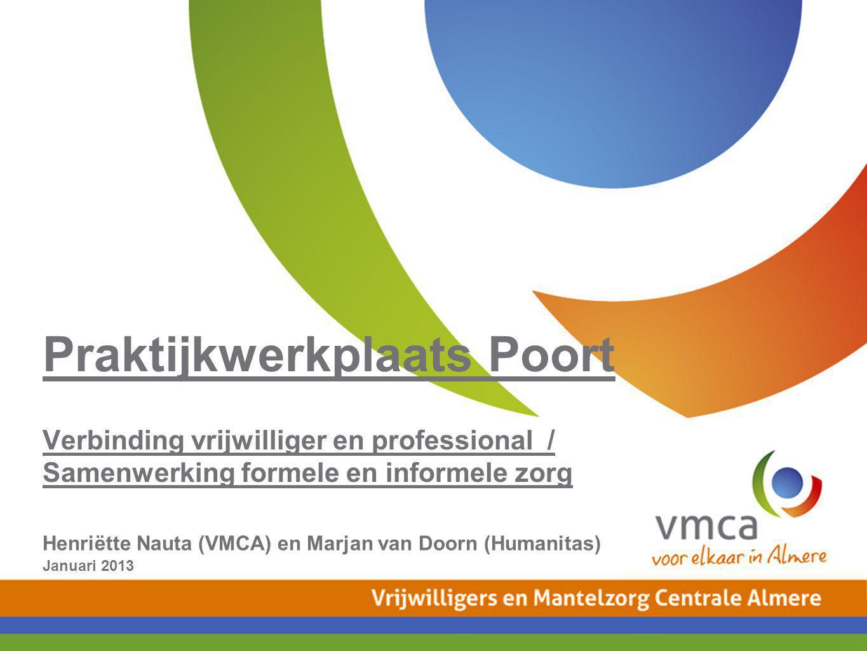 Praktijkwerkplaats Poort Verbinding vrijwilliger en professional / Samenwerking formele en informele zorg Henriëtte Nauta (VMCA) en Marjan van Doorn (