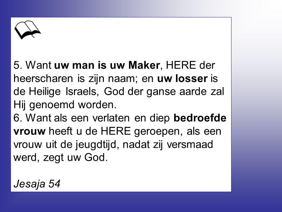5. Want uw man is uw Maker, HERE der heerscharen is zijn naam; en uw losser is de Heilige Israels, God der ganse aarde zal Hij genoemd worden. 6. Want