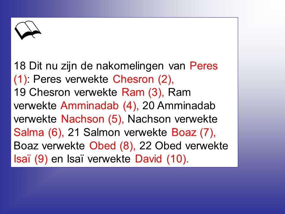 18 Dit nu zijn de nakomelingen van Peres (1): Peres verwekte Chesron (2), 19 Chesron verwekte Ram (3), Ram verwekte Amminadab (4), 20 Amminadab verwekte Nachson (5), Nachson verwekte Salma (6), 21 Salmon verwekte Boaz (7), Boaz verwekte Obed (8), 22 Obed verwekte Isaï (9) en Isaï verwekte David (10).