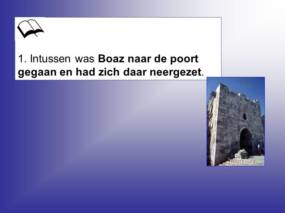 1. Intussen was Boaz naar de poort gegaan en had zich daar neergezet.