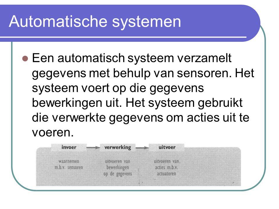 Automatische systemen Een automatisch systeem verzamelt gegevens met behulp van sensoren. Het systeem voert op die gegevens bewerkingen uit. Het syste