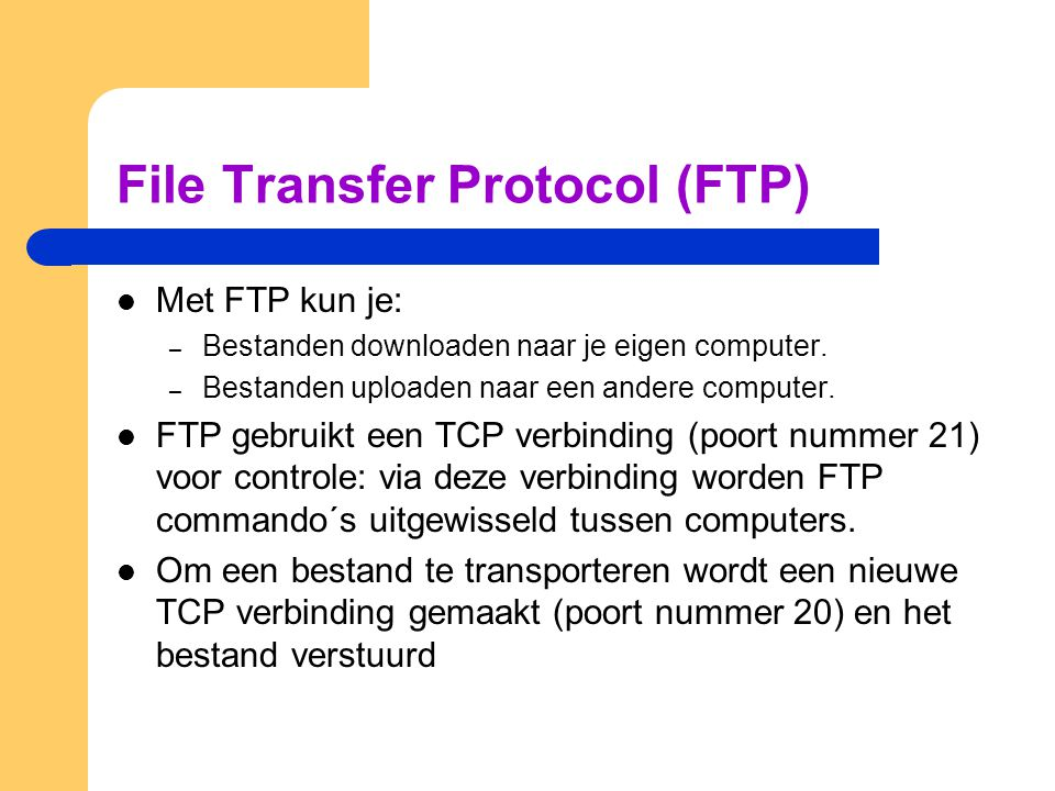 FTP (2) Transport Service Provider FTP Protocol Entiteit T-SAP FTP Protocol Entiteit T-SAP FTP User Part FTP User Part T-SAP Voor FTP Data (poort nr 20) Voor FTP Controle (poort nr 21)